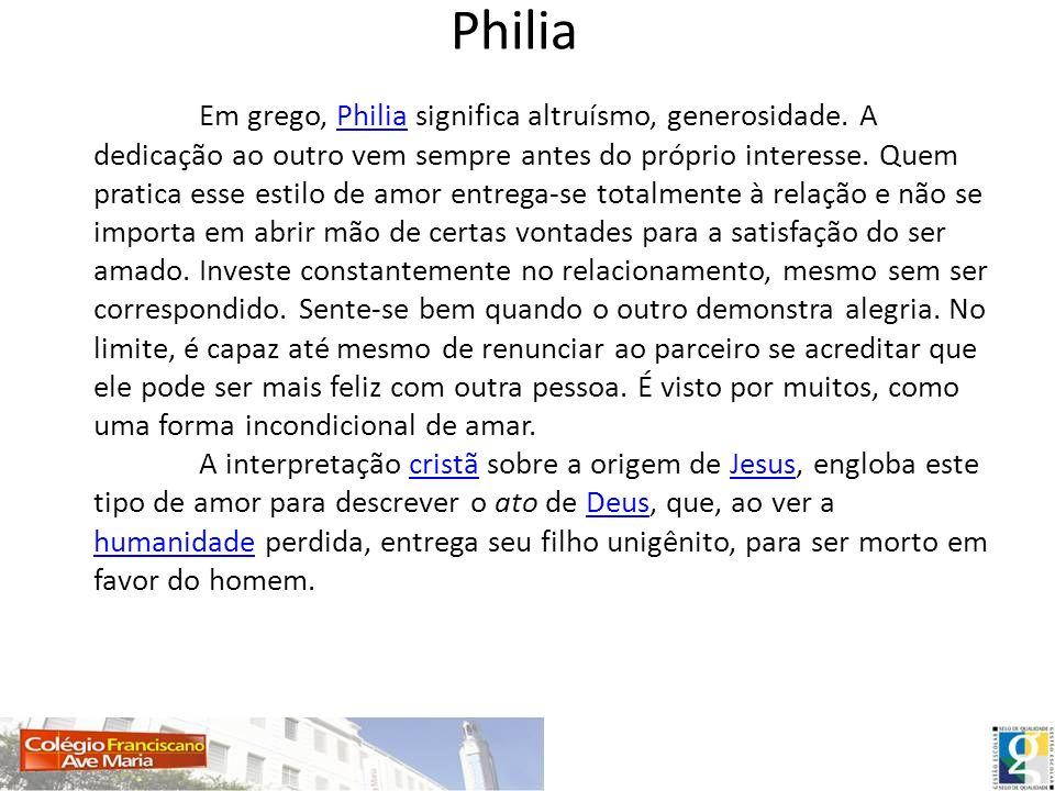 Philia Em grego, Philia significa altruísmo, generosidade. A dedicação ao outro vem sempre antes do próprio interesse. Quem pratica esse estilo de amo