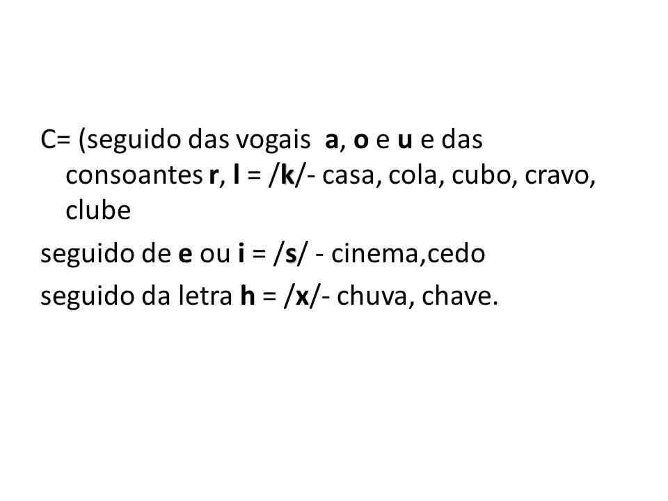 k C= (seguido das vogais a, o e u e das consoantes r, l = /k/- casa, cola, cubo, cravo, clube s seguido de e ou i = /s/ - cinema,cedo seguido da letra