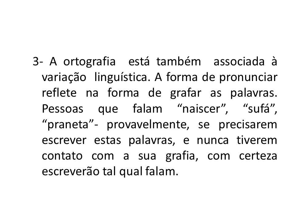 3- A ortografia está também associada à variação linguística. A forma de pronunciar reflete na forma de grafar as palavras. Pessoas que falam naiscer,