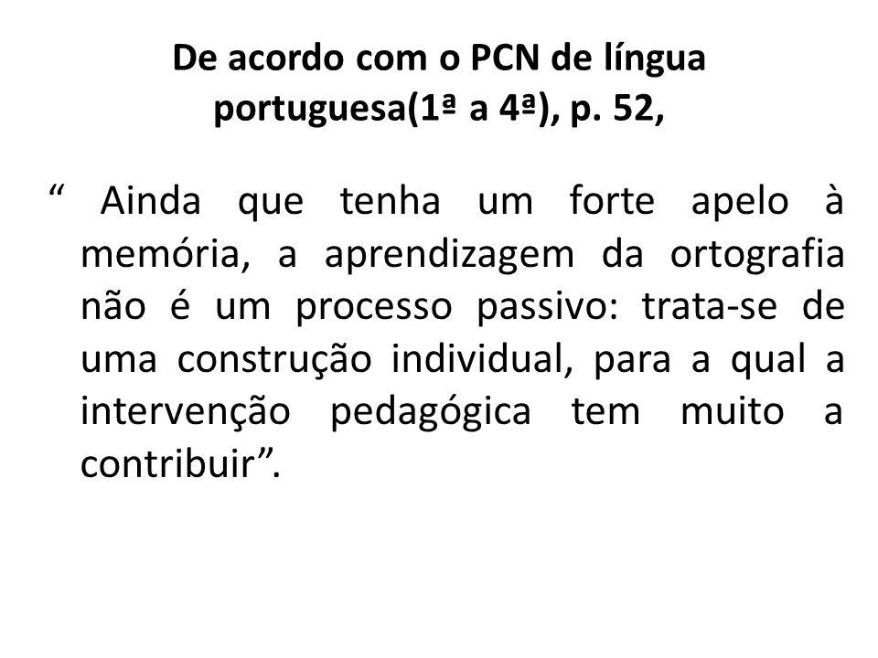 De acordo com o PCN de língua portuguesa(1ª a 4ª), p. 52, Ainda que tenha um forte apelo à memória, a aprendizagem da ortografia não é um processo pas
