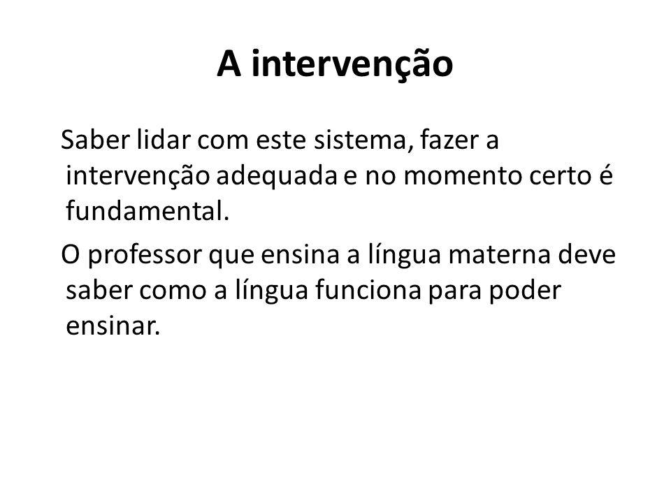 A intervenção Saber lidar com este sistema, fazer a intervenção adequada e no momento certo é fundamental. O professor que ensina a língua materna dev