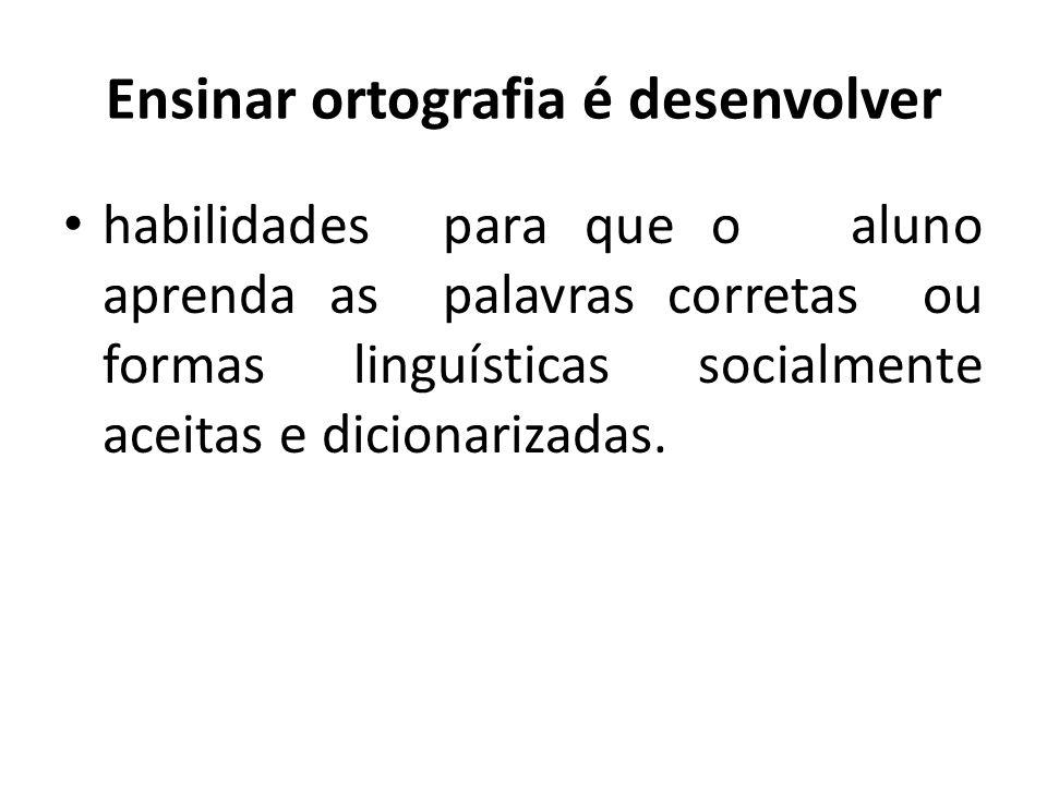 Ensinar ortografia é desenvolver habilidades para que o aluno aprenda as palavras corretas ou formas linguísticas socialmente aceitas e dicionarizadas