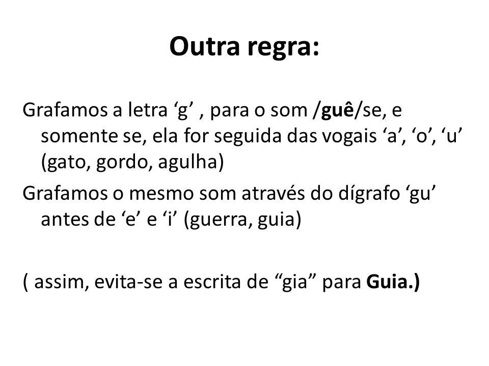 Outra regra: Grafamos a letra g, para o som /guê/se, e somente se, ela for seguida das vogais a, o, u (gato, gordo, agulha) Grafamos o mesmo som atrav