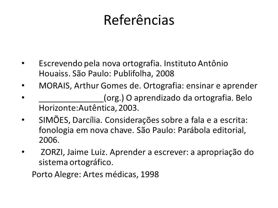 Referências Escrevendo pela nova ortografia. Instituto Antônio Houaiss. São Paulo: Publifolha, 2008 MORAIS, Arthur Gomes de. Ortografia: ensinar e apr