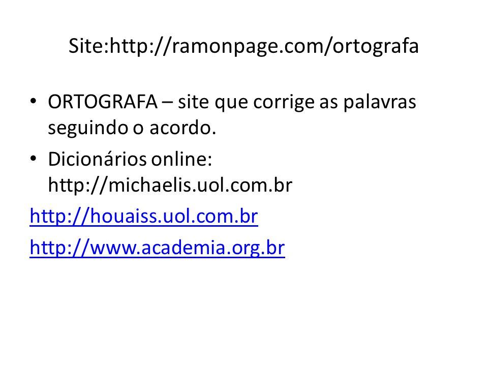 Site:http://ramonpage.com/ortografa ORTOGRAFA – site que corrige as palavras seguindo o acordo. Dicionários online: http://michaelis.uol.com.br http:/