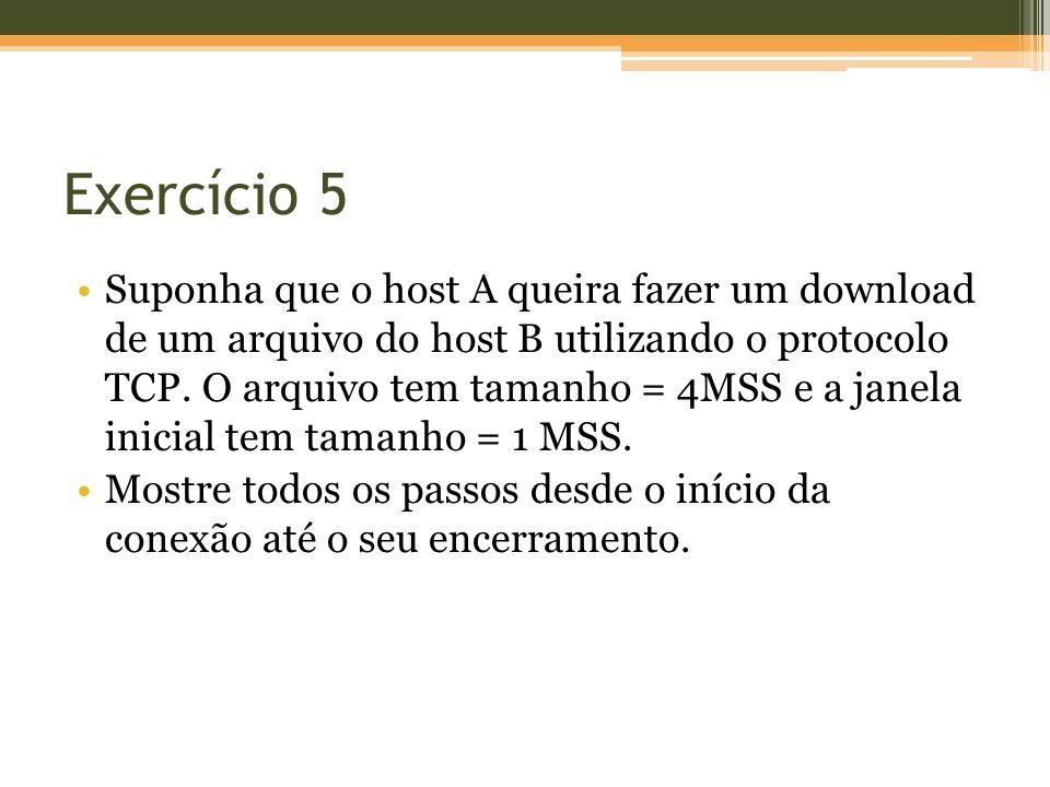 Exercício 5 Suponha que o host A queira fazer um download de um arquivo do host B utilizando o protocolo TCP. O arquivo tem tamanho = 4MSS e a janela