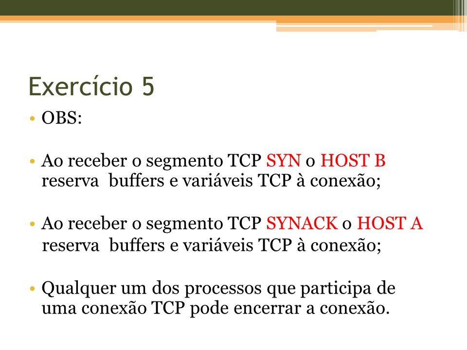 Exercício 5 OBS: Ao receber o segmento TCP SYN o HOST B reserva buffers e variáveis TCP à conexão; Ao receber o segmento TCP SYNACK o HOST A reserva buffers e variáveis TCP à conexão; Qualquer um dos processos que participa de uma conexão TCP pode encerrar a conexão.