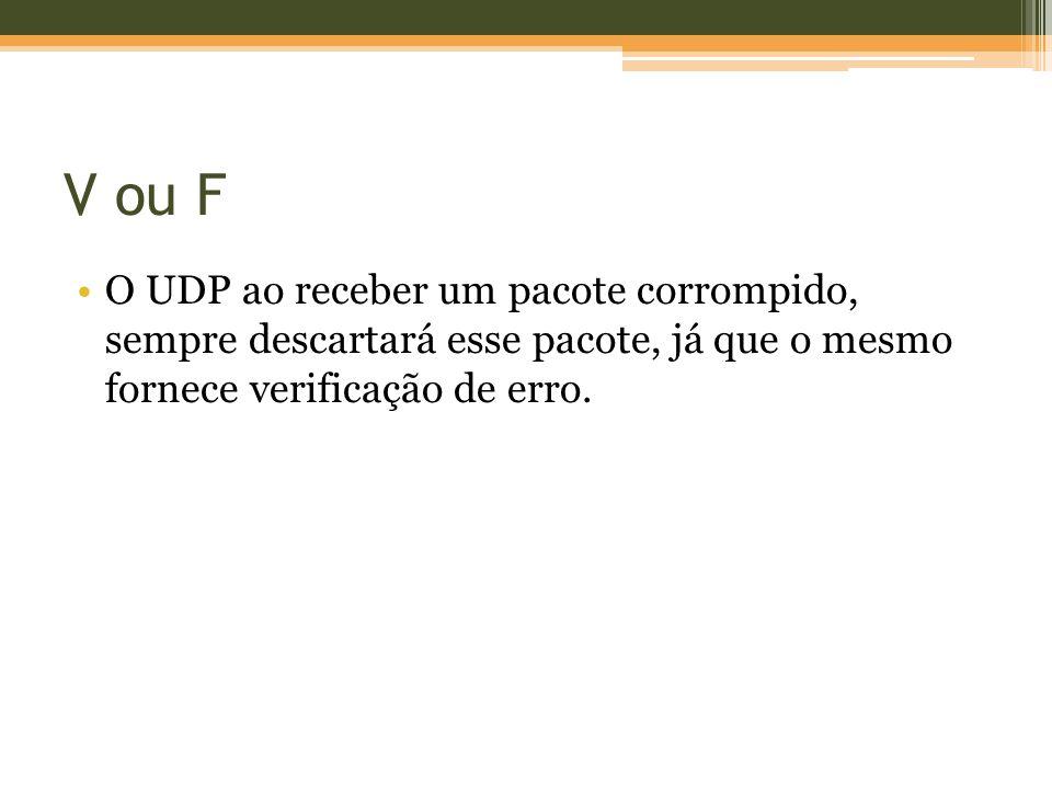 V ou F O UDP ao receber um pacote corrompido, sempre descartará esse pacote, já que o mesmo fornece verificação de erro.