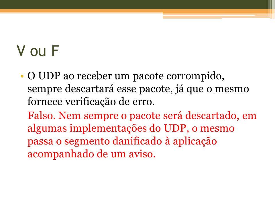 V ou F O UDP ao receber um pacote corrompido, sempre descartará esse pacote, já que o mesmo fornece verificação de erro. Falso. Nem sempre o pacote se