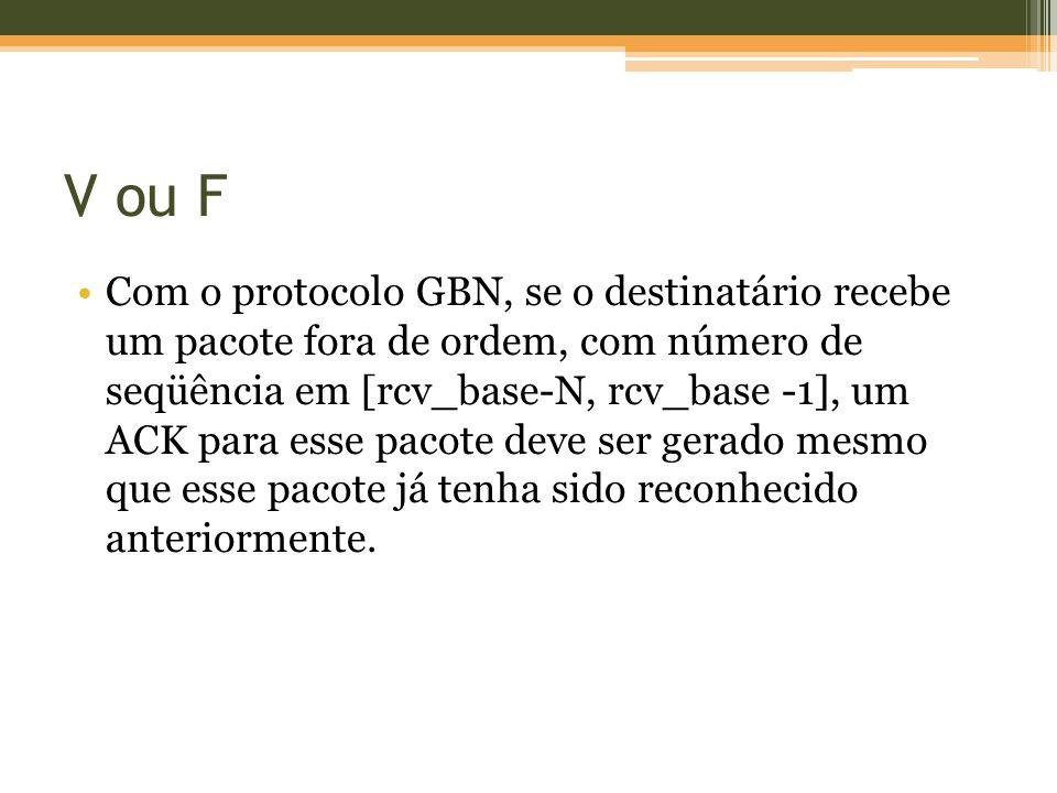 V ou F Com o protocolo GBN, se o destinatário recebe um pacote fora de ordem, com número de seqüência em [rcv_base-N, rcv_base -1], um ACK para esse pacote deve ser gerado mesmo que esse pacote já tenha sido reconhecido anteriormente.