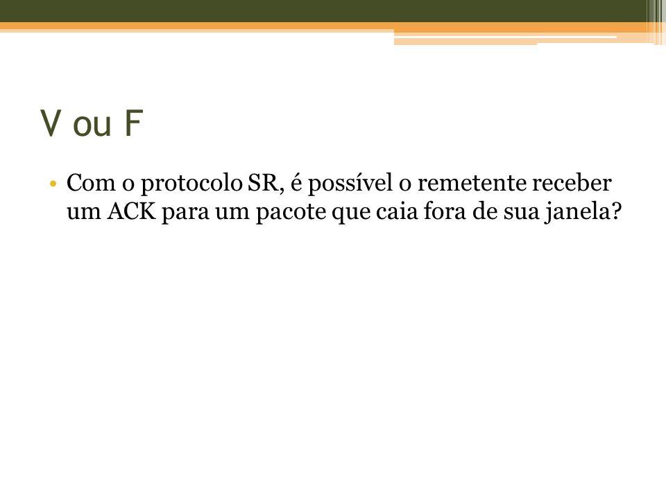 V ou F Com o protocolo SR, é possível o remetente receber um ACK para um pacote que caia fora de sua janela?