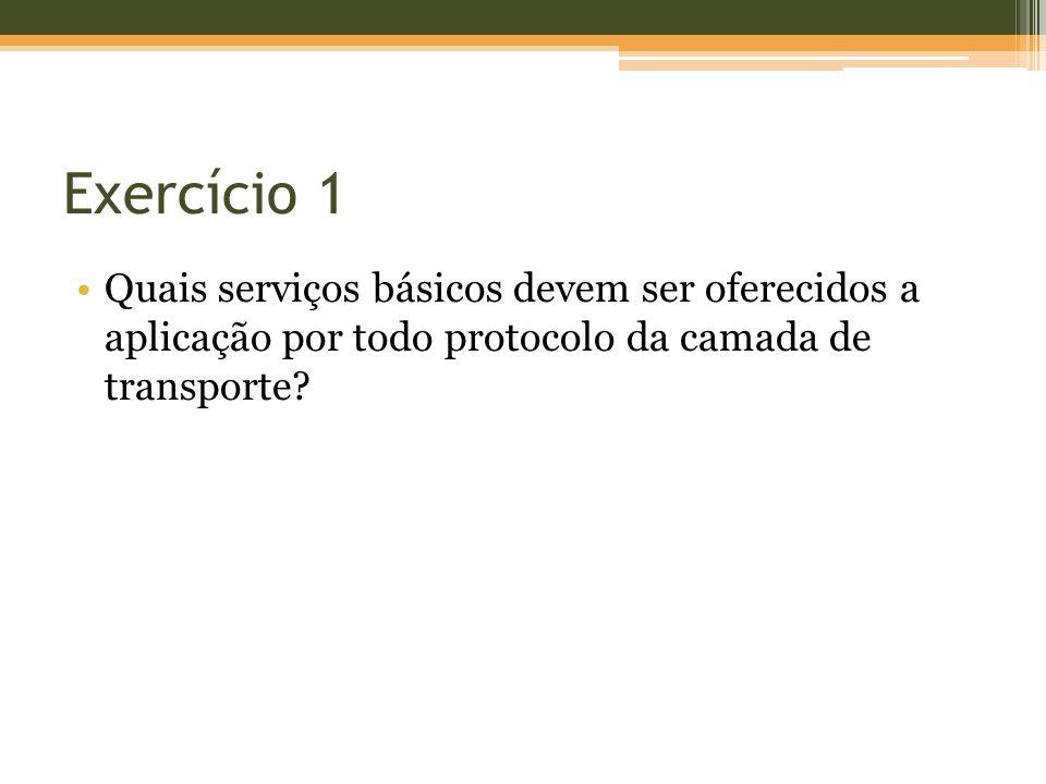 Exercício 1 Quais serviços básicos devem ser oferecidos a aplicação por todo protocolo da camada de transporte?