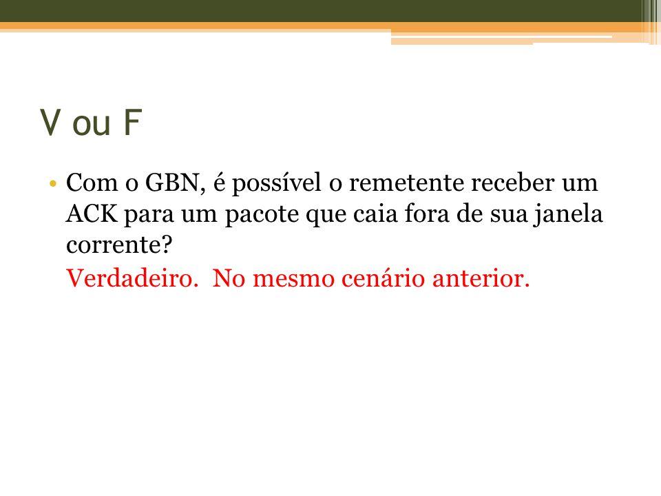 V ou F Com o GBN, é possível o remetente receber um ACK para um pacote que caia fora de sua janela corrente.