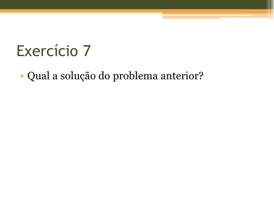 Exercício 7 Qual a solução do problema anterior?