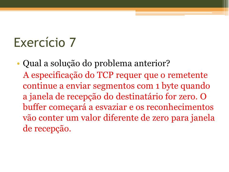 Exercício 7 Qual a solução do problema anterior? A especificação do TCP requer que o remetente continue a enviar segmentos com 1 byte quando a janela