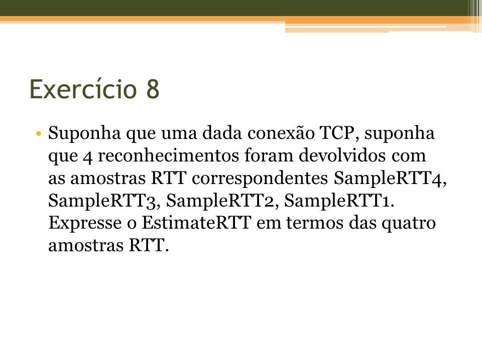 Exercício 8 Suponha que uma dada conexão TCP, suponha que 4 reconhecimentos foram devolvidos com as amostras RTT correspondentes SampleRTT4, SampleRTT3, SampleRTT2, SampleRTT1.