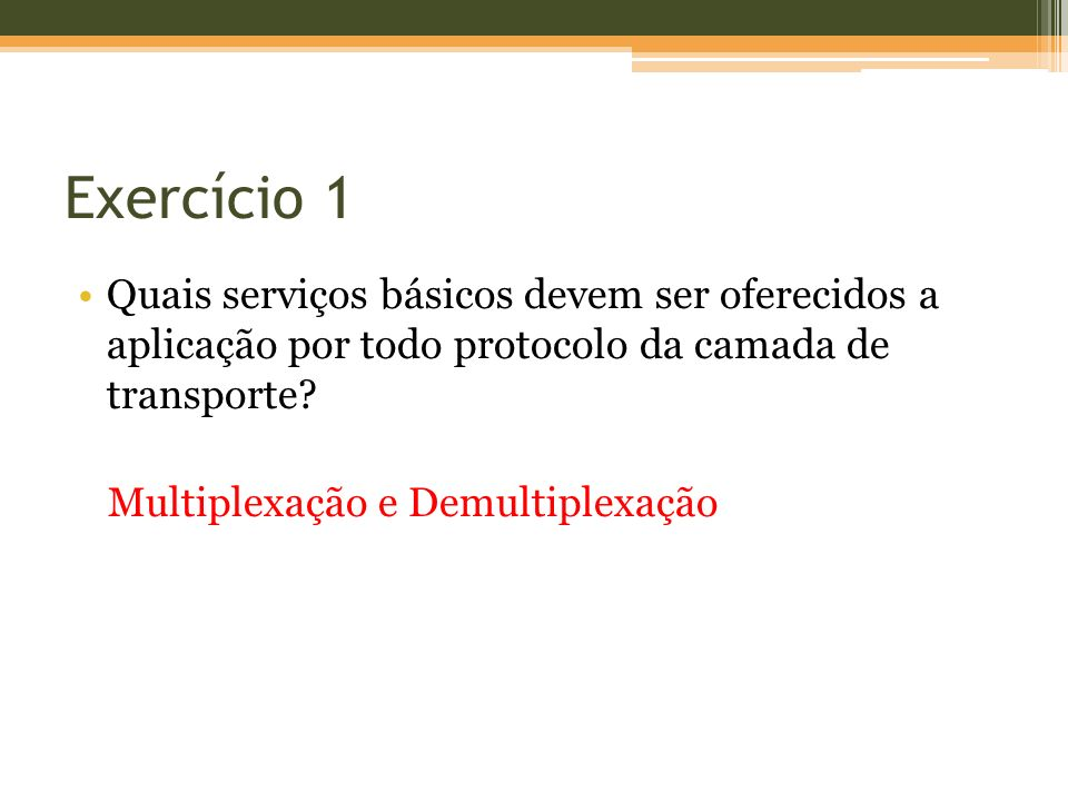 Exercício 1 Quais serviços básicos devem ser oferecidos a aplicação por todo protocolo da camada de transporte? Multiplexação e Demultiplexação