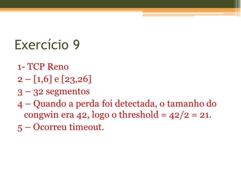 Exercício 9 1- TCP Reno 2 – [1,6] e [23,26] 3 – 32 segmentos 4 – Quando a perda foi detectada, o tamanho do congwin era 42, logo o threshold = 42/2 =