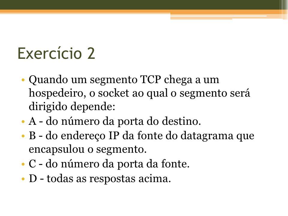Exercício 2 Quando um segmento TCP chega a um hospedeiro, o socket ao qual o segmento será dirigido depende: A - do número da porta do destino. B - do