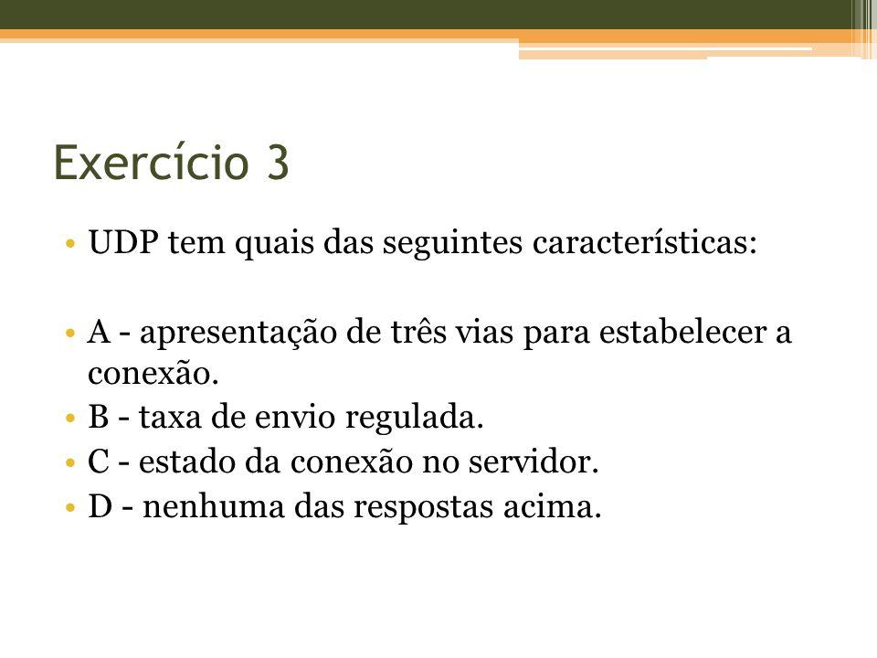 Exercício 3 UDP tem quais das seguintes características: A - apresentação de três vias para estabelecer a conexão. B - taxa de envio regulada. C - est