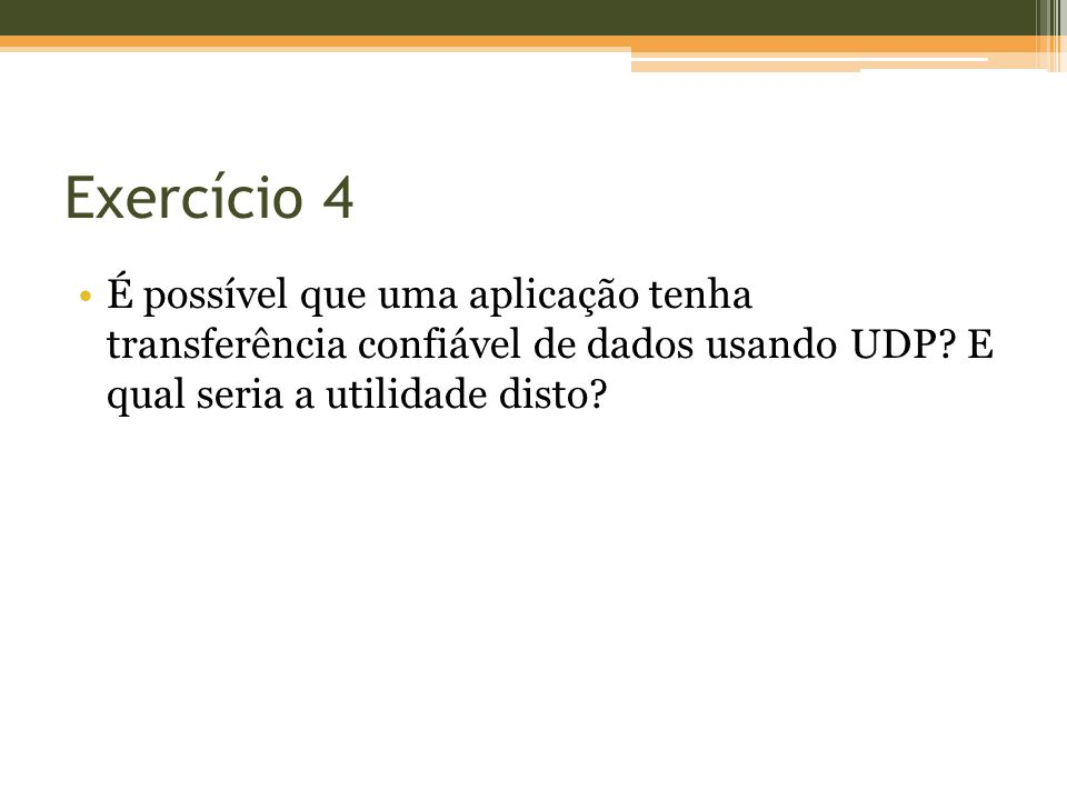 Exercício 4 É possível que uma aplicação tenha transferência confiável de dados usando UDP? E qual seria a utilidade disto?