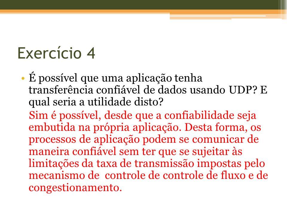 Exercício 4 É possível que uma aplicação tenha transferência confiável de dados usando UDP? E qual seria a utilidade disto? Sim é possível, desde que