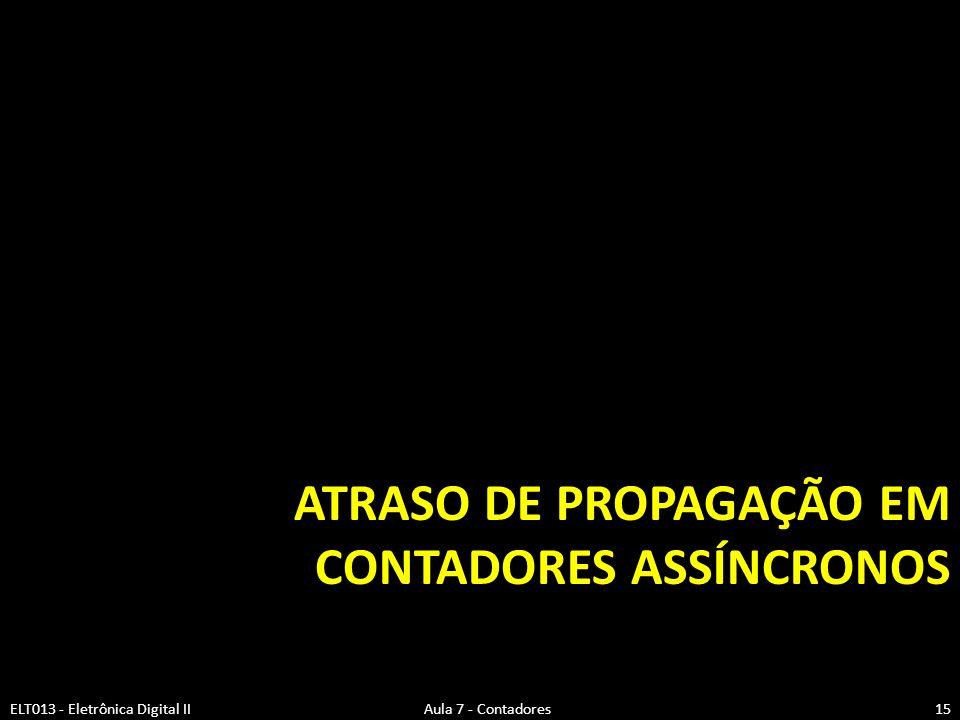 ATRASO DE PROPAGAÇÃO EM CONTADORES ASSÍNCRONOS ELT013 - Eletrônica Digital II Aula 7 - Contadores15
