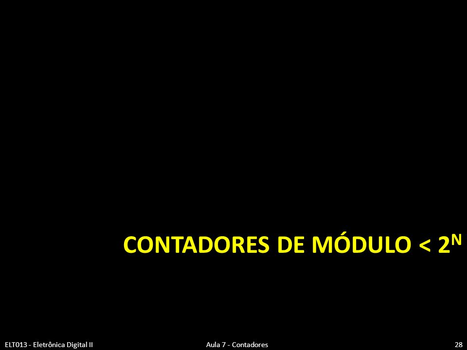 CONTADORES DE MÓDULO < 2 N ELT013 - Eletrônica Digital II Aula 7 - Contadores28