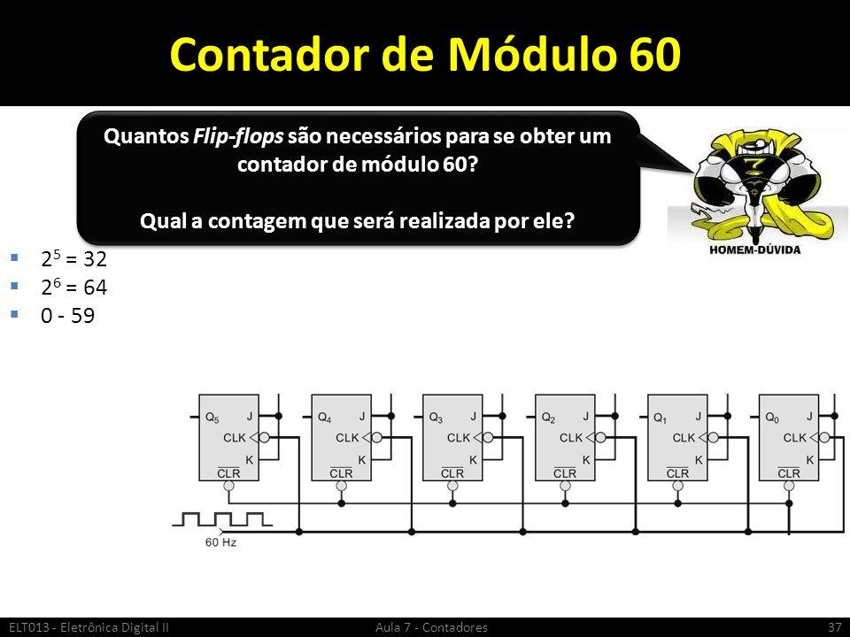 Contador de Módulo 60 2 5 = 32 2 6 = 64 0 - 59 ELT013 - Eletrônica Digital II Aula 7 - Contadores37 Quantos Flip-flops são necessários para se obter u