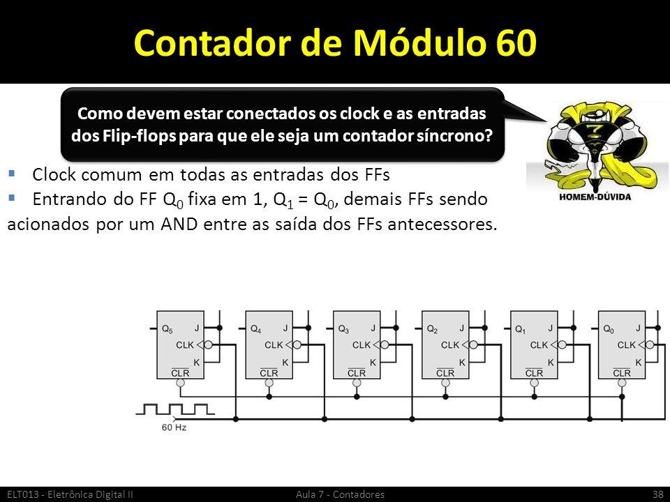 Contador de Módulo 60 ELT013 - Eletrônica Digital II Aula 7 - Contadores38 Clock comum em todas as entradas dos FFs Entrando do FF Q 0 fixa em 1, Q 1