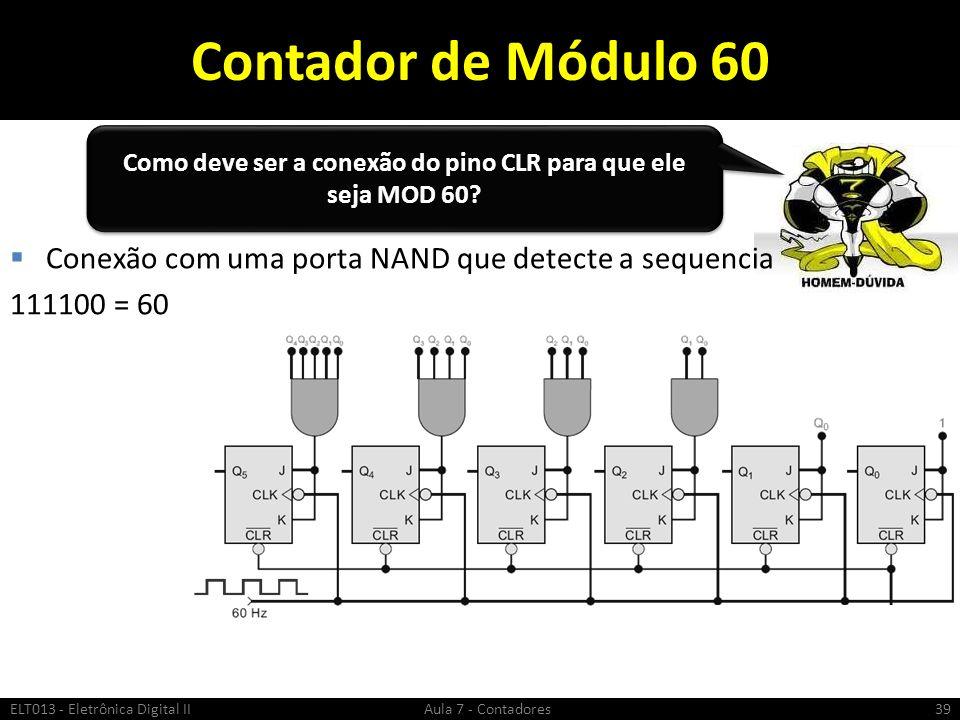Contador de Módulo 60 ELT013 - Eletrônica Digital II Aula 7 - Contadores39 Conexão com uma porta NAND que detecte a sequencia 111100 = 60 Como deve se
