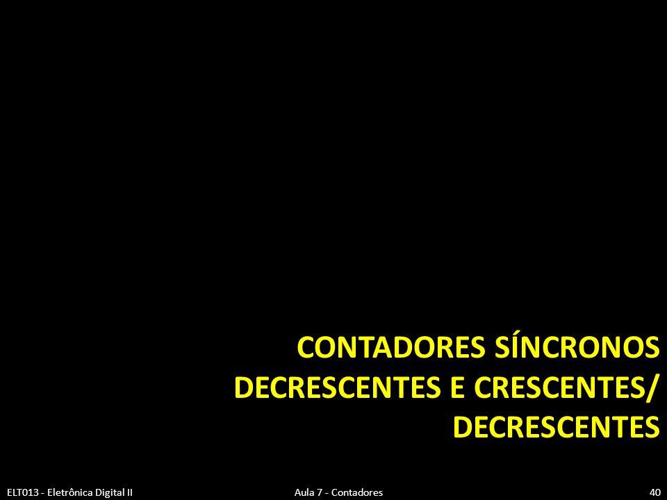 CONTADORES SÍNCRONOS DECRESCENTES E CRESCENTES/ DECRESCENTES ELT013 - Eletrônica Digital II Aula 7 - Contadores40