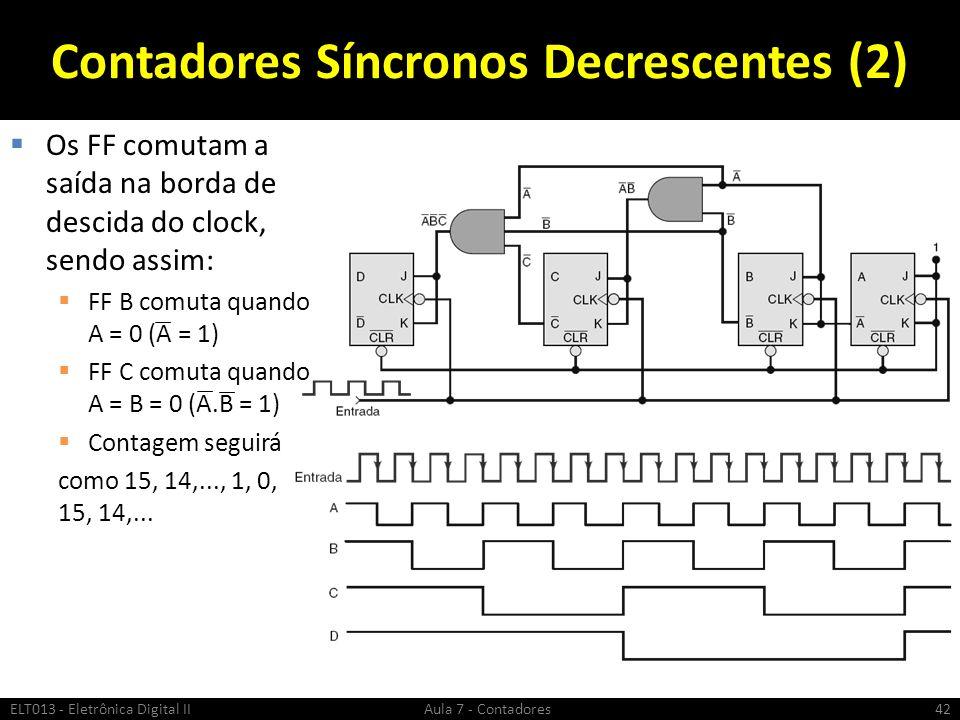 Contadores Síncronos Decrescentes (2) Os FF comutam a saída na borda de descida do clock, sendo assim: FF B comuta quando A = 0 (A = 1) FF C comuta qu