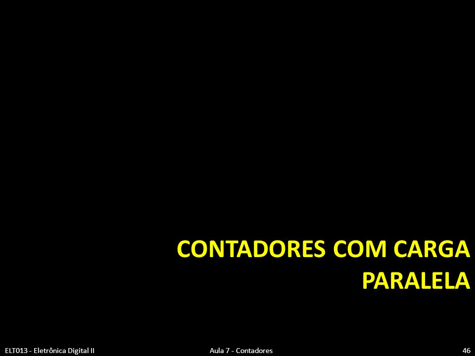 CONTADORES COM CARGA PARALELA ELT013 - Eletrônica Digital II Aula 7 - Contadores46