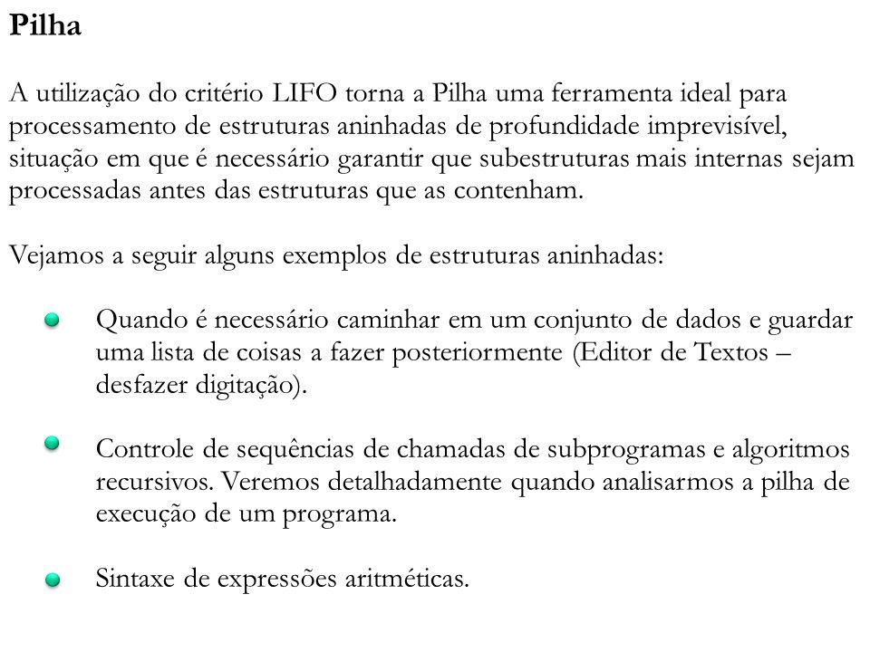Pilha A utilização do critério LIFO torna a Pilha uma ferramenta ideal para processamento de estruturas aninhadas de profundidade imprevisível, situaç