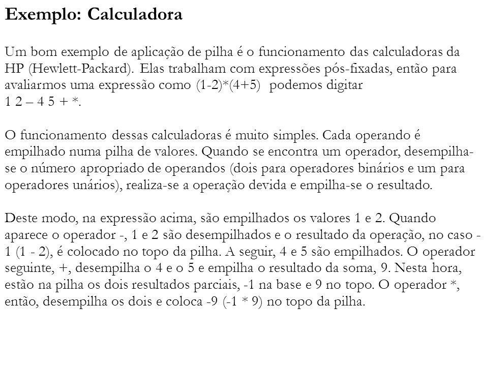 Exemplo: Calculadora Um bom exemplo de aplicação de pilha é o funcionamento das calculadoras da HP (Hewlett-Packard). Elas trabalham com expressões pó