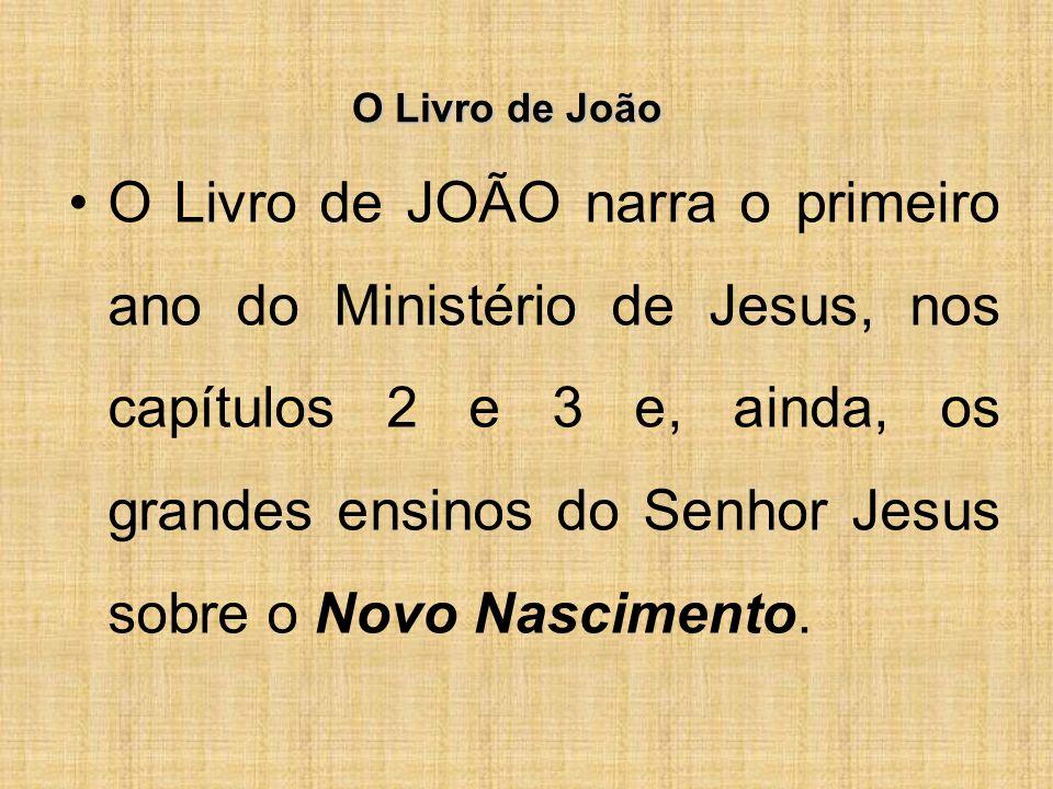 O Livro de João O Livro de JOÃO narra o primeiro ano do Ministério de Jesus, nos capítulos 2 e 3 e, ainda, os grandes ensinos do Senhor Jesus sobre o Novo Nascimento.