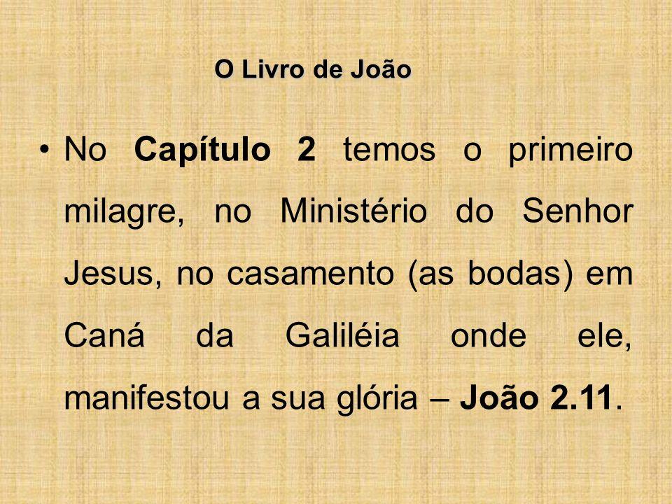 O Livro de João No Capítulo 2 temos o primeiro milagre, no Ministério do Senhor Jesus, no casamento (as bodas) em Caná da Galiléia onde ele, manifestou a sua glória – João 2.11.