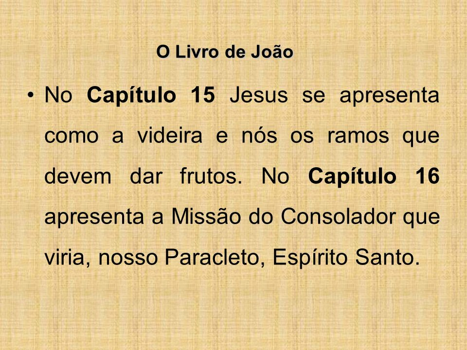 O Livro de João No Capítulo 15 Jesus se apresenta como a videira e nós os ramos que devem dar frutos.