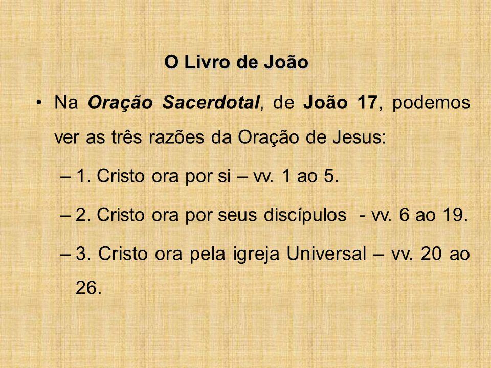 O Livro de João Na Oração Sacerdotal, de João 17, podemos ver as três razões da Oração de Jesus: –1.