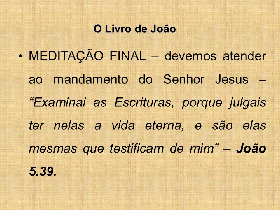 O Livro de João MEDITAÇÃO FINAL – devemos atender ao mandamento do Senhor Jesus – Examinai as Escrituras, porque julgais ter nelas a vida eterna, e são elas mesmas que testificam de mim – João 5.39.