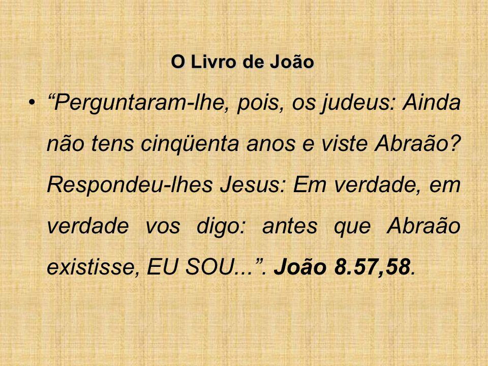 O Livro de João Perguntaram-lhe, pois, os judeus: Ainda não tens cinqüenta anos e viste Abraão.