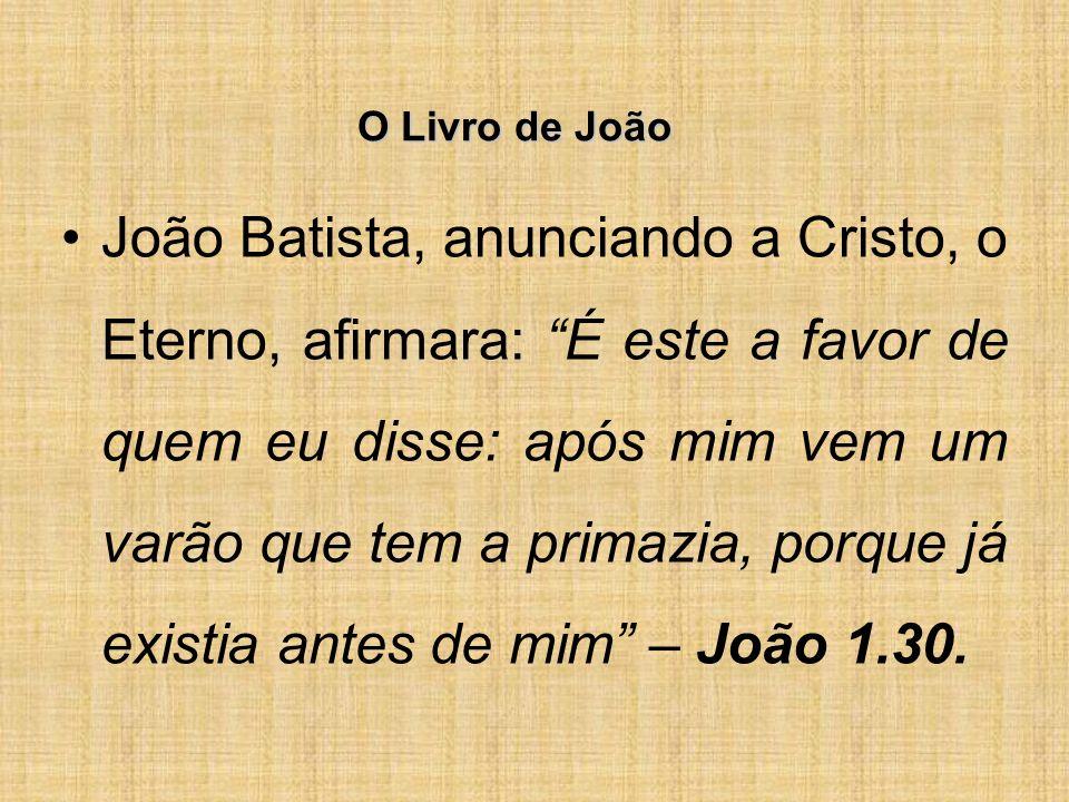 O Livro de João João Batista, anunciando a Cristo, o Eterno, afirmara: É este a favor de quem eu disse: após mim vem um varão que tem a primazia, porque já existia antes de mim – João 1.30.