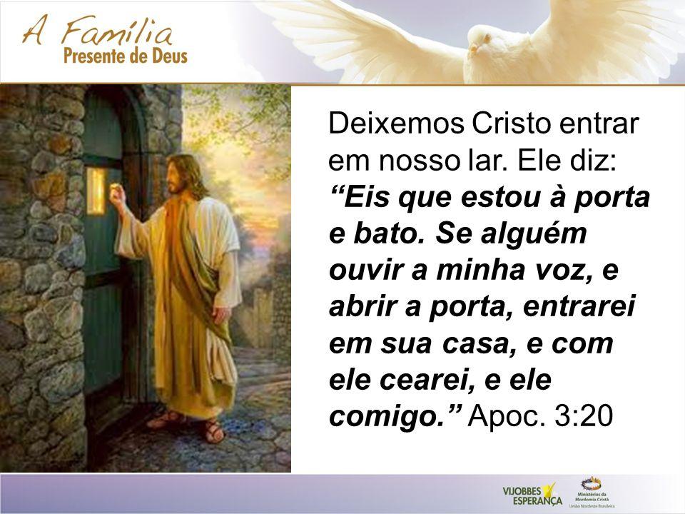 Deixemos Cristo entrar em nosso lar. Ele diz: Eis que estou à porta e bato. Se alguém ouvir a minha voz, e abrir a porta, entrarei em sua casa, e com
