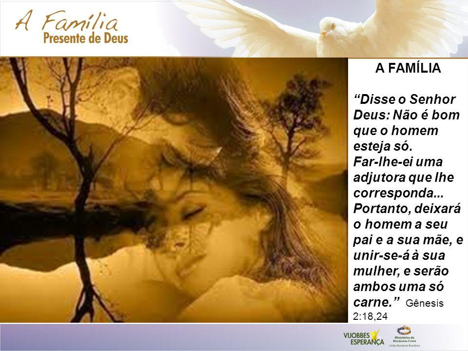 A FAMÍLIA Disse o Senhor Deus: Não é bom que o homem esteja só. Far-lhe-ei uma adjutora que lhe corresponda... Portanto, deixará o homem a seu pai e a