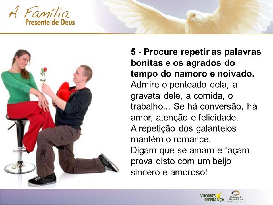 5 - Procure repetir as palavras bonitas e os agrados do tempo do namoro e noivado.