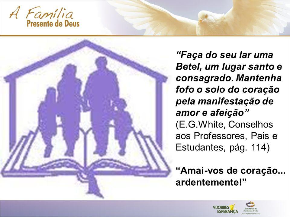 Faça do seu lar uma Betel, um lugar santo e consagrado. Mantenha fofo o solo do coração pela manifestação de amor e afeição (E.G.White, Conselhos aos