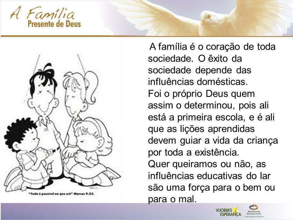 A família é o coração de toda sociedade.O êxito da sociedade depende das influências domésticas.