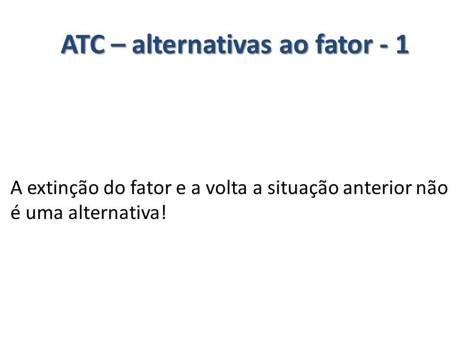 ATC – alternativas ao fator - 1 A extinção do fator e a volta a situação anterior não é uma alternativa!