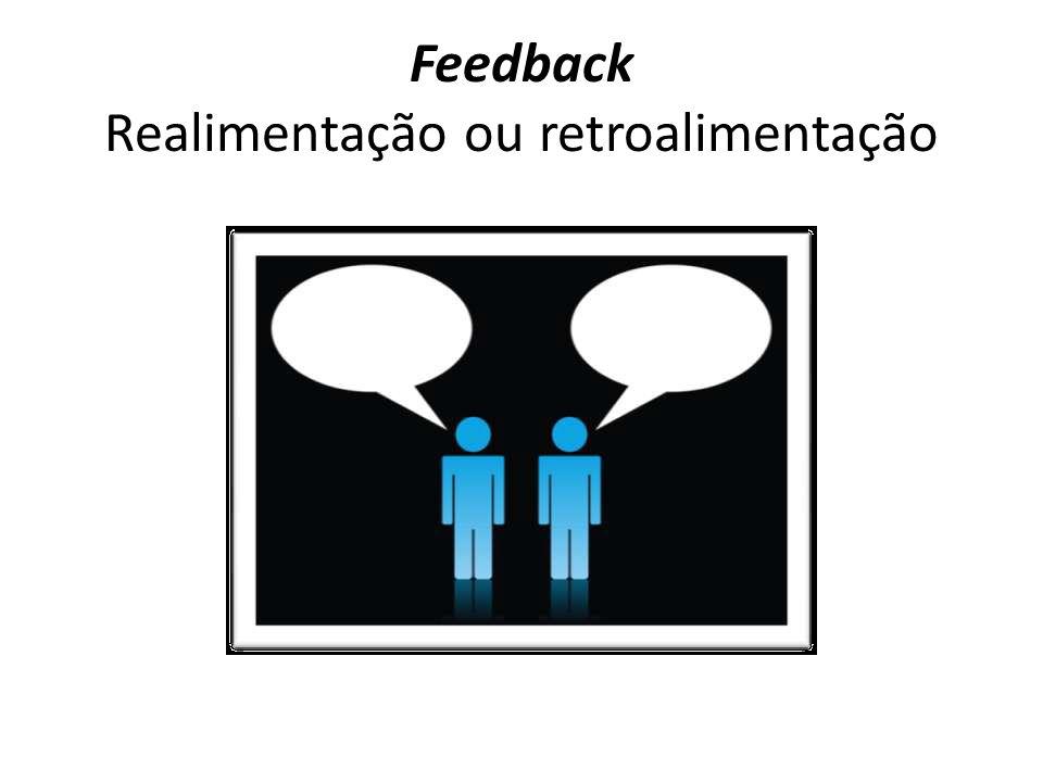 Feedback Realimentação ou retroalimentação